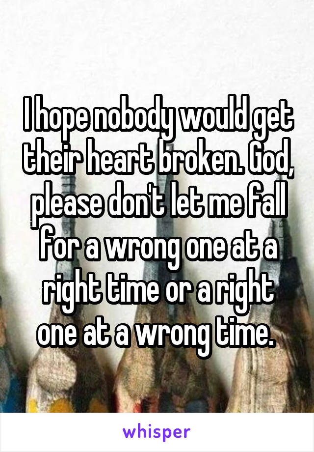 I hope nobody would get their heart broken. God, please don't let me fall for a wrong one at a right time or a right one at a wrong time.