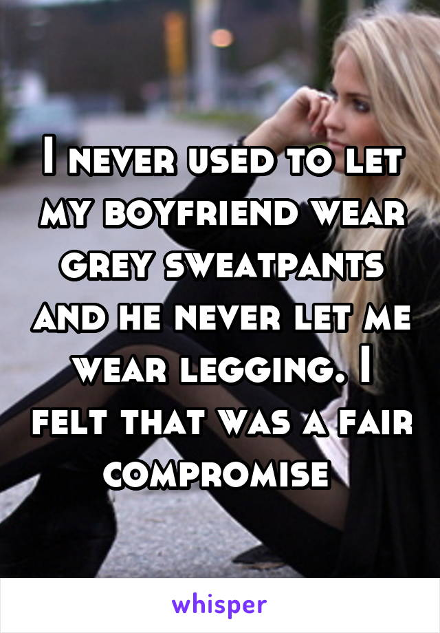 I never used to let my boyfriend wear grey sweatpants and he never let me wear legging. I felt that was a fair compromise