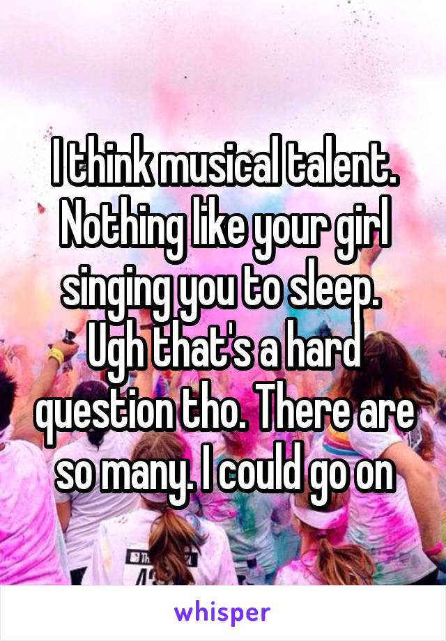 I think musical talent. Nothing like your girl singing you to sleep.  Ugh that's a hard question tho. There are so many. I could go on
