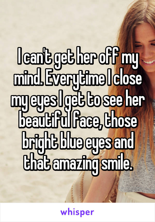I can't get her off my mind. Everytime I close my eyes I get to see her beautiful face, those bright blue eyes and that amazing smile.