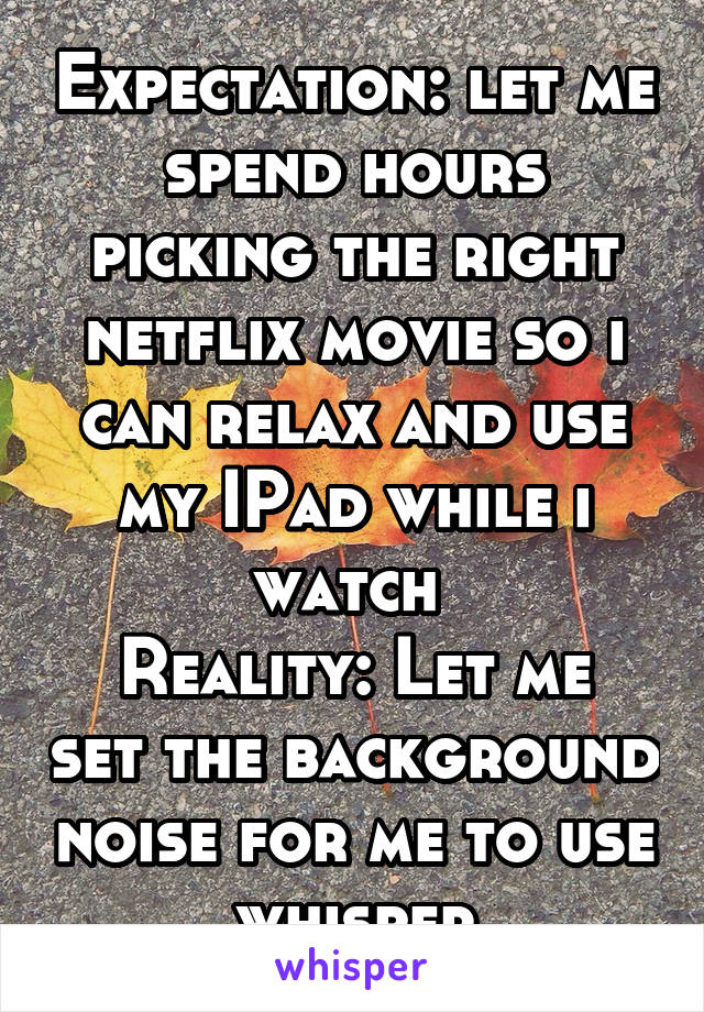 Expectation: let me spend hours picking the right netflix movie so i can relax and use my IPad while i watch  Reality: Let me set the background noise for me to use whisper
