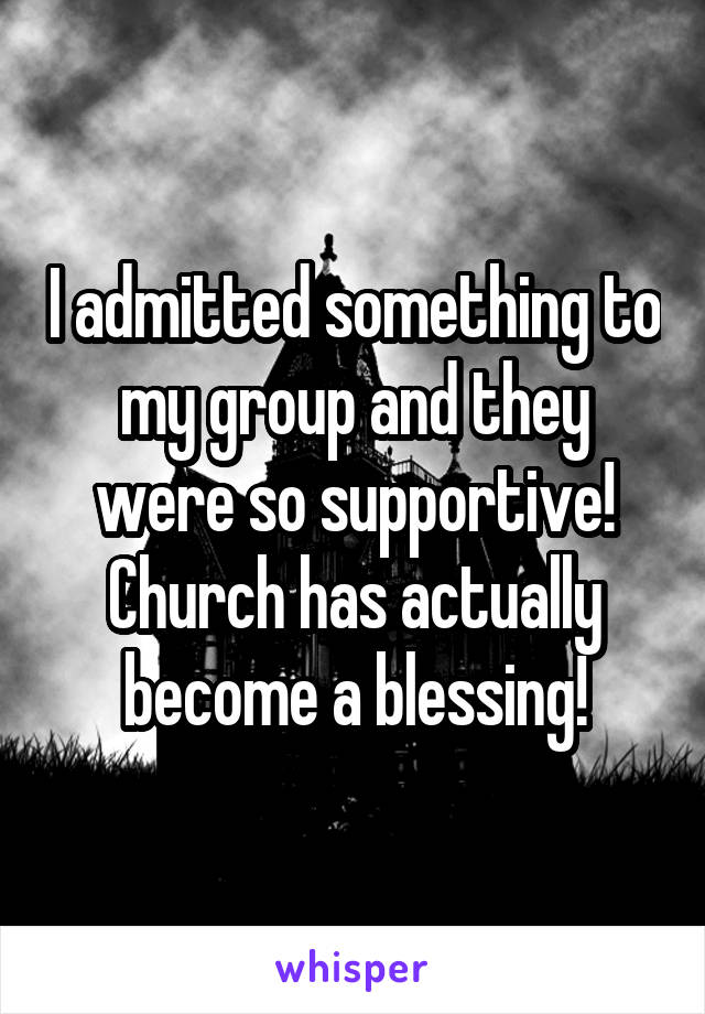 I admitted something to my group and they were so supportive! Church has actually become a blessing!