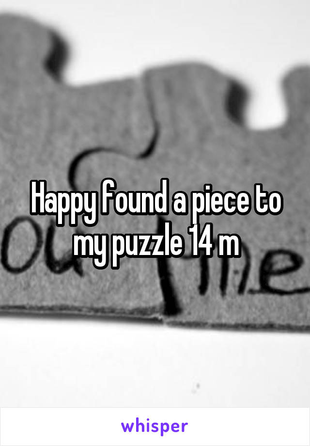 Happy found a piece to my puzzle 14 m