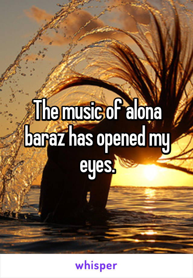 The music of alona baraz has opened my eyes.