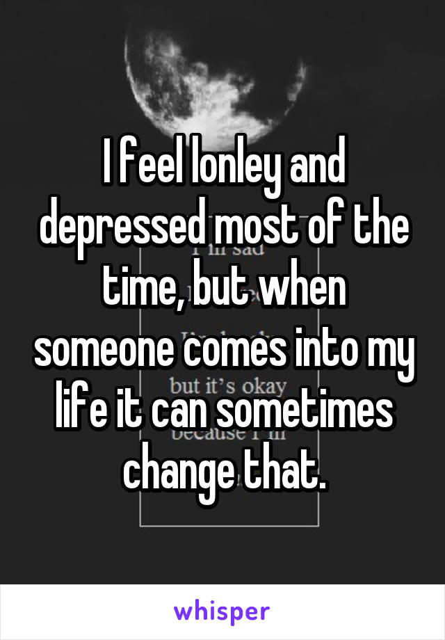 I feel lonley and depressed most of the time, but when someone comes into my life it can sometimes change that.
