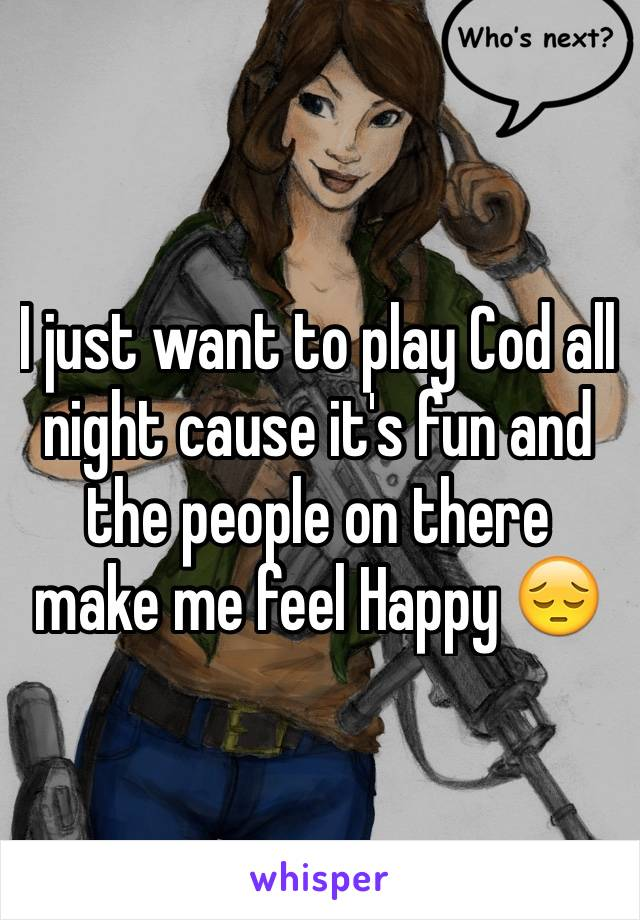 I just want to play Cod all night cause it's fun and the people on there make me feel Happy 😔
