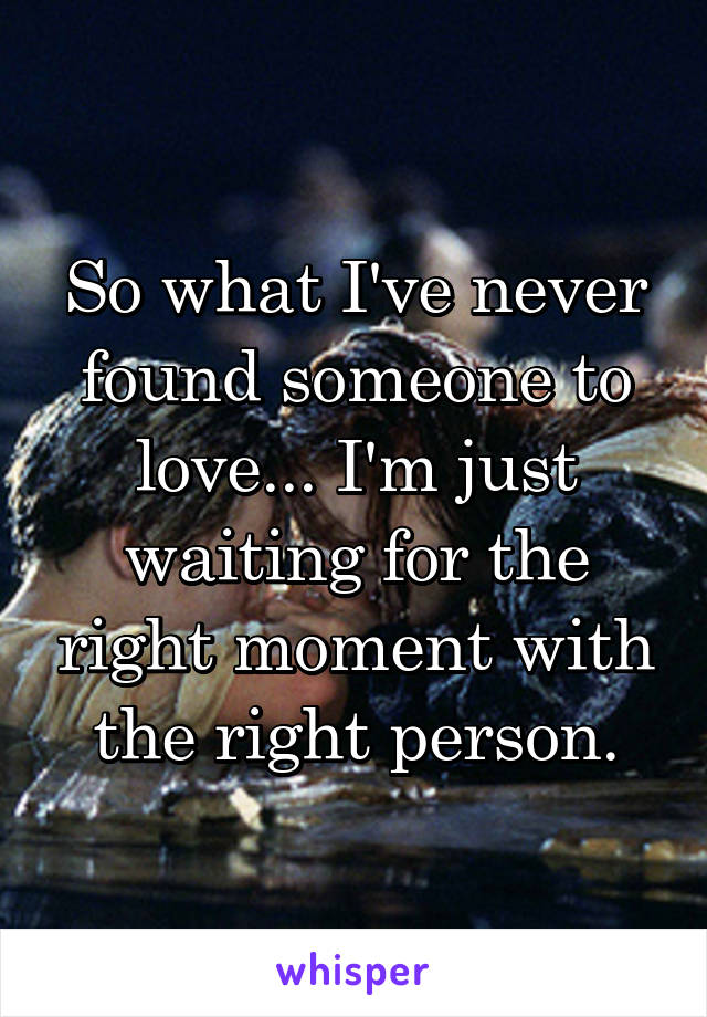 So what I've never found someone to love... I'm just waiting for the right moment with the right person.