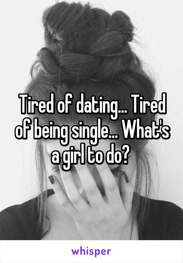 Tired of dating... Tired of being single... What's a girl to do?