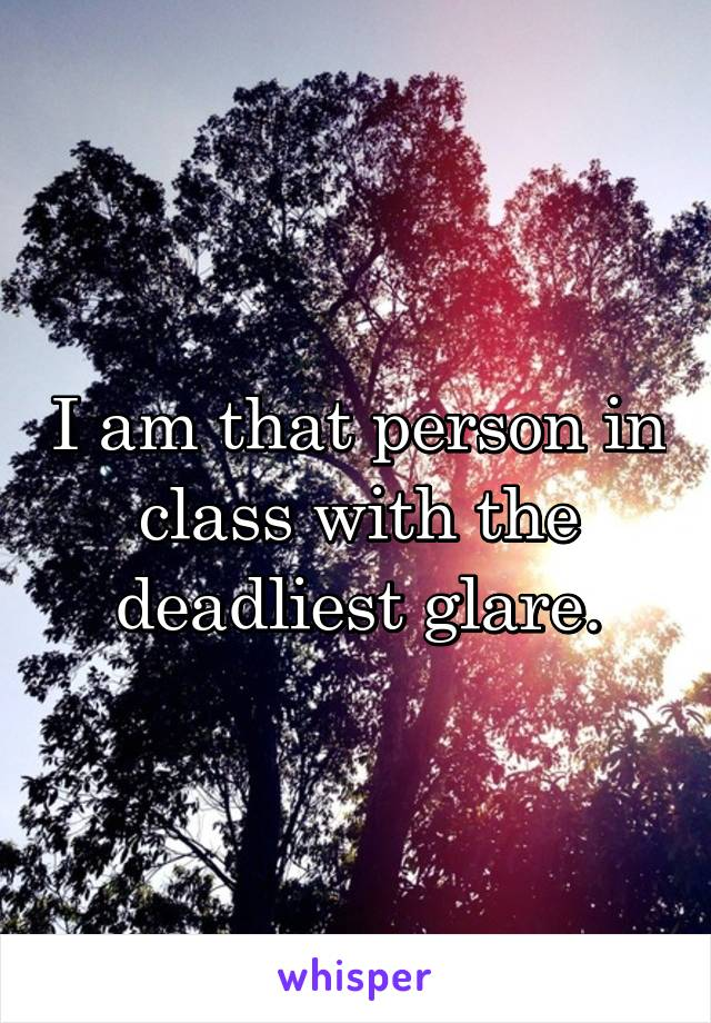 I am that person in class with the deadliest glare.