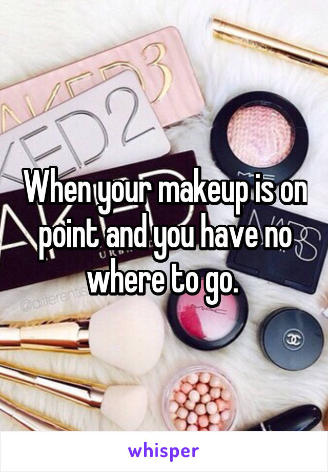 When your makeup is on point and you have no where to go.
