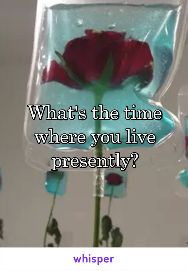 What's the time where you live presently?