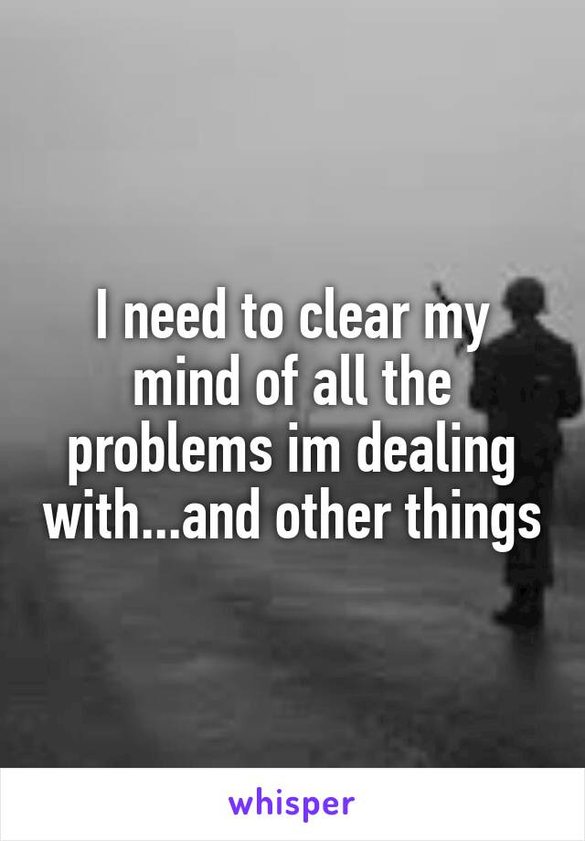 I need to clear my mind of all the problems im dealing with...and other things