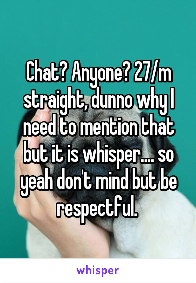 Chat? Anyone? 27/m straight, dunno why I need to mention that but it is whisper.... so yeah don't mind but be respectful.