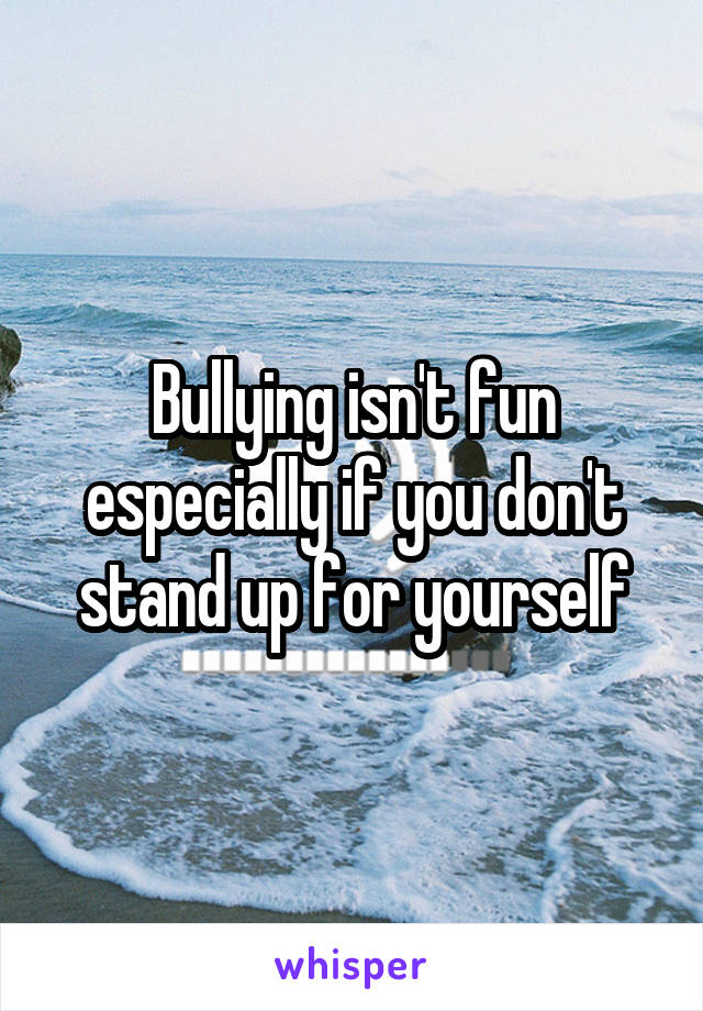 Bullying isn't fun especially if you don't stand up for yourself