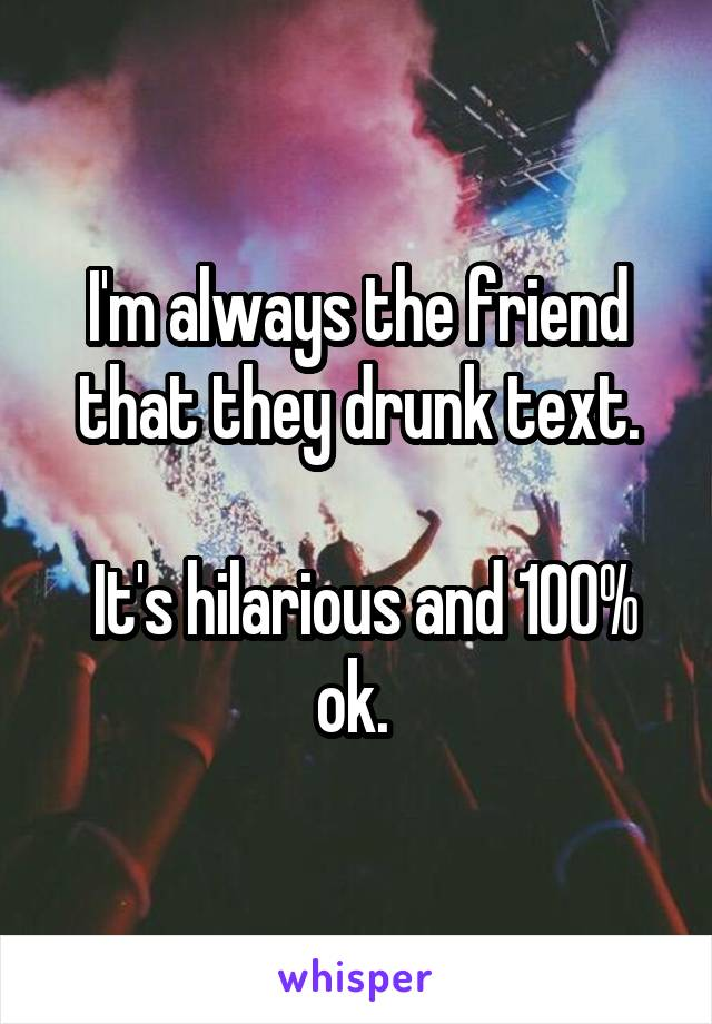 I'm always the friend that they drunk text.   It's hilarious and 100% ok.