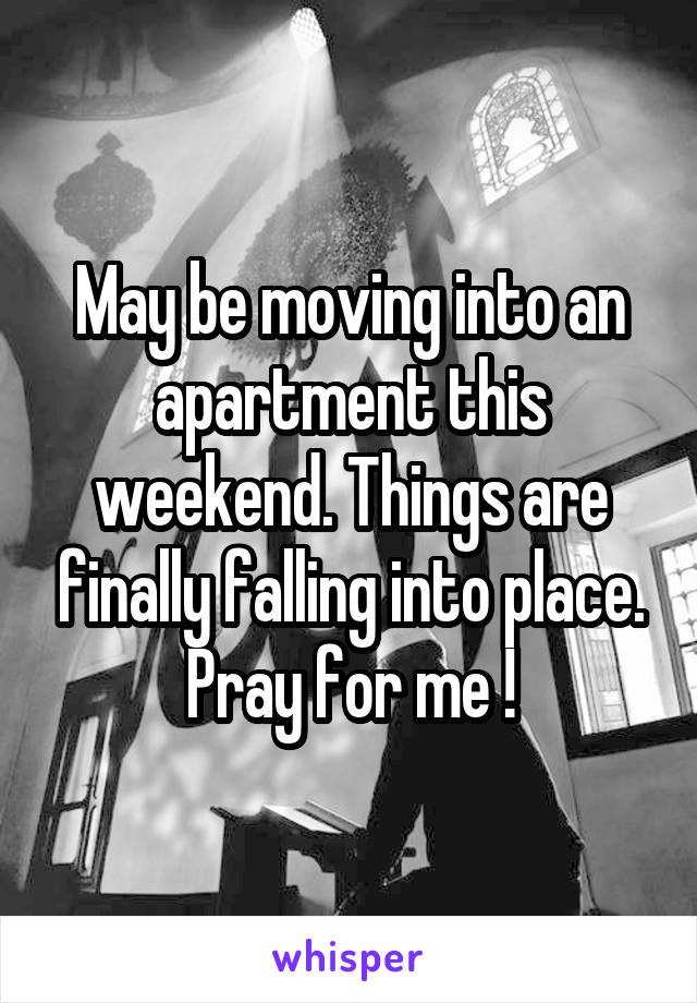 May be moving into an apartment this weekend. Things are finally falling into place. Pray for me !