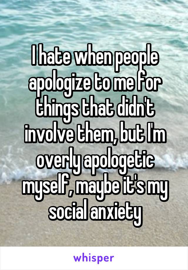 I hate when people apologize to me for things that didn't involve them, but I'm overly apologetic myself, maybe it's my social anxiety
