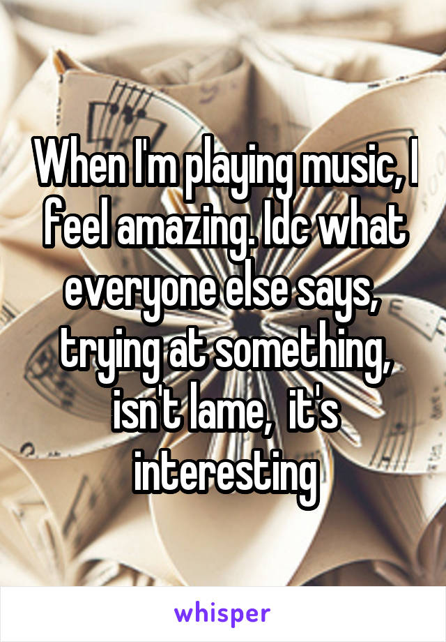 When I'm playing music, I feel amazing. Idc what everyone else says,  trying at something, isn't lame,  it's interesting