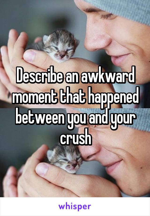 Describe an awkward moment that happened between you and your crush