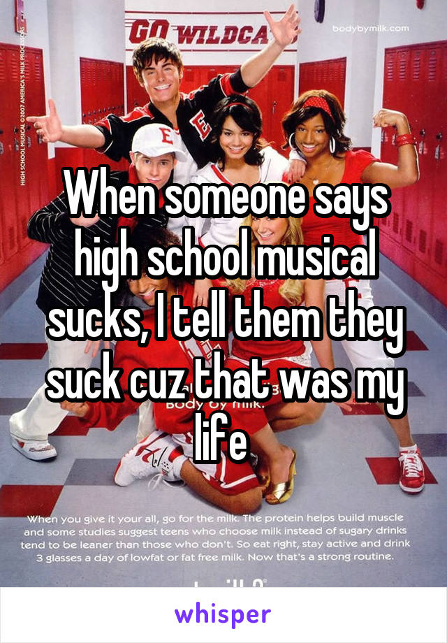 When someone says high school musical sucks, I tell them they suck cuz that was my life