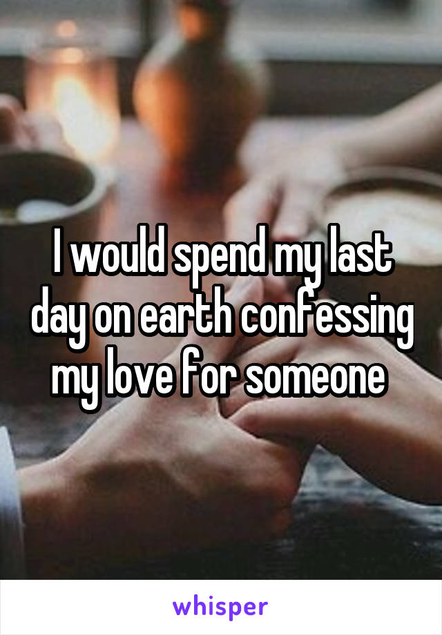 I would spend my last day on earth confessing my love for someone