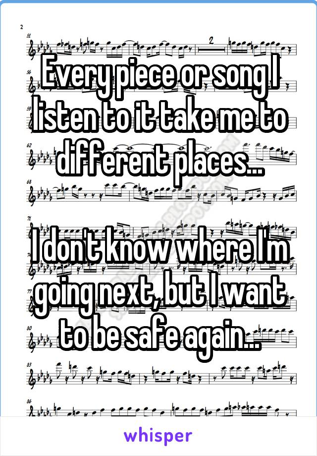 Every piece or song I listen to it take me to different places...  I don't know where I'm going next, but I want to be safe again...