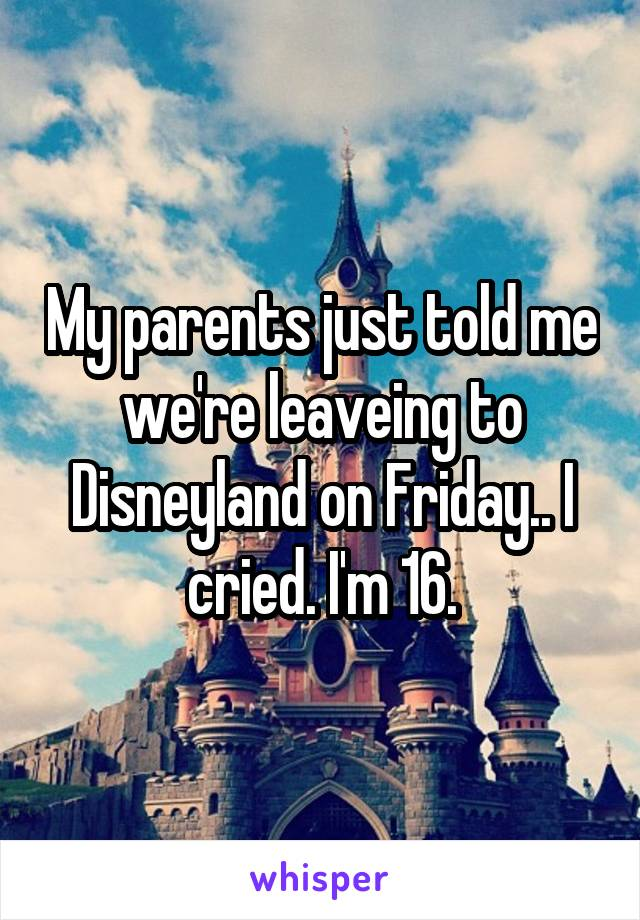 My parents just told me we're leaveing to Disneyland on Friday.. I cried. I'm 16.