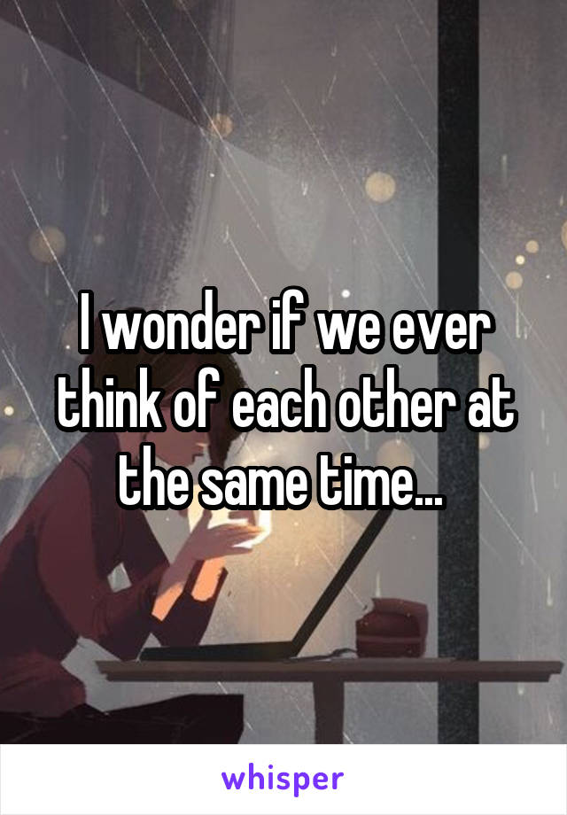 I wonder if we ever think of each other at the same time...