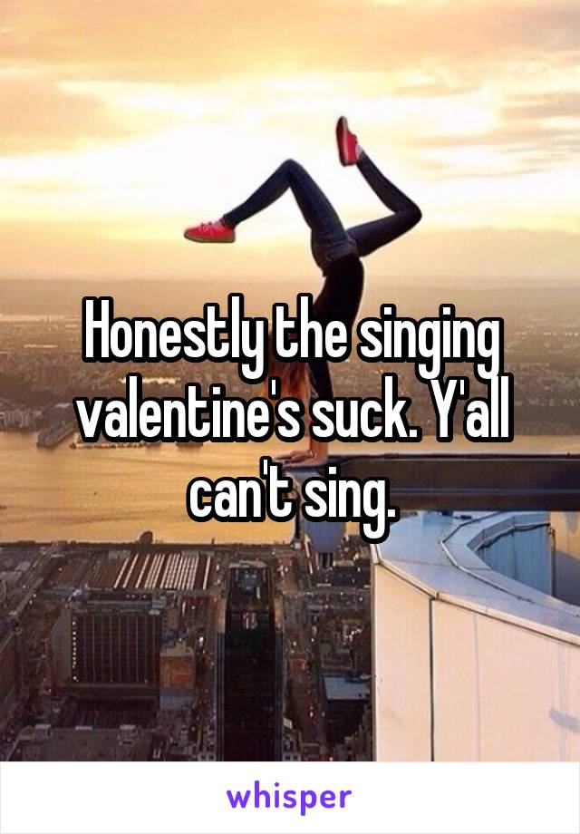 Honestly the singing valentine's suck. Y'all can't sing.
