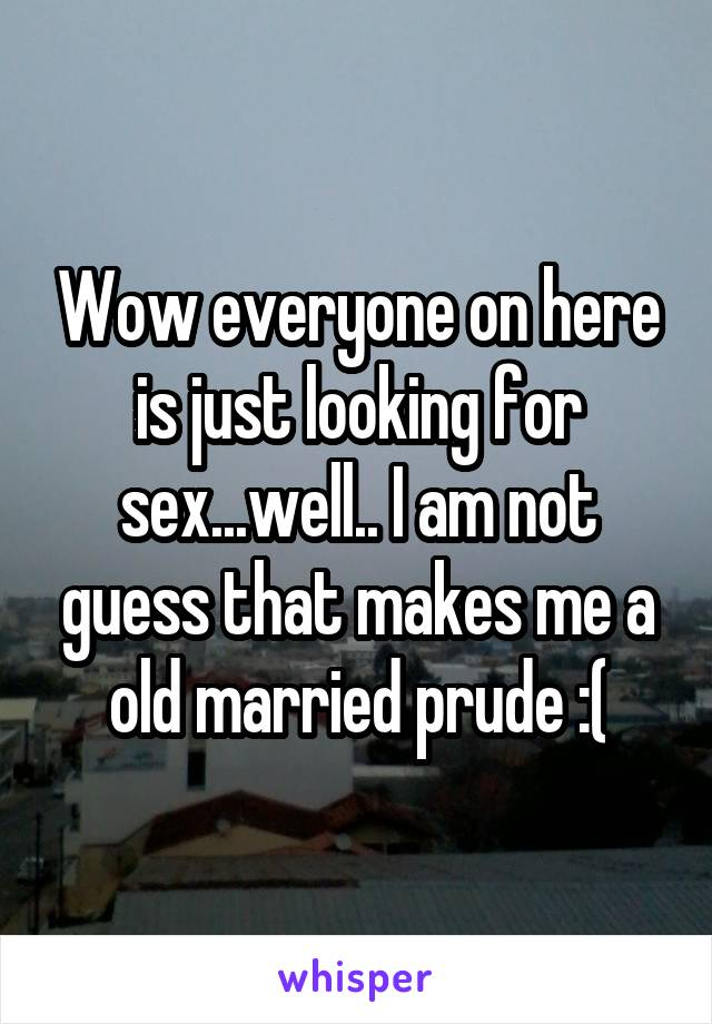Wow everyone on here is just looking for sex...well.. I am not guess that makes me a old married prude :(