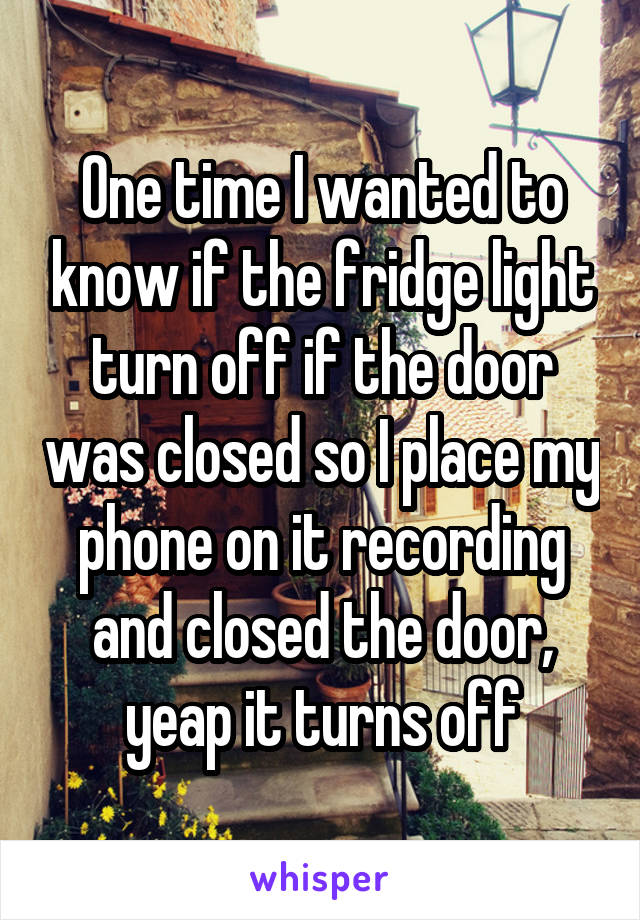 One time I wanted to know if the fridge light turn off if the door was closed so I place my phone on it recording and closed the door, yeap it turns off