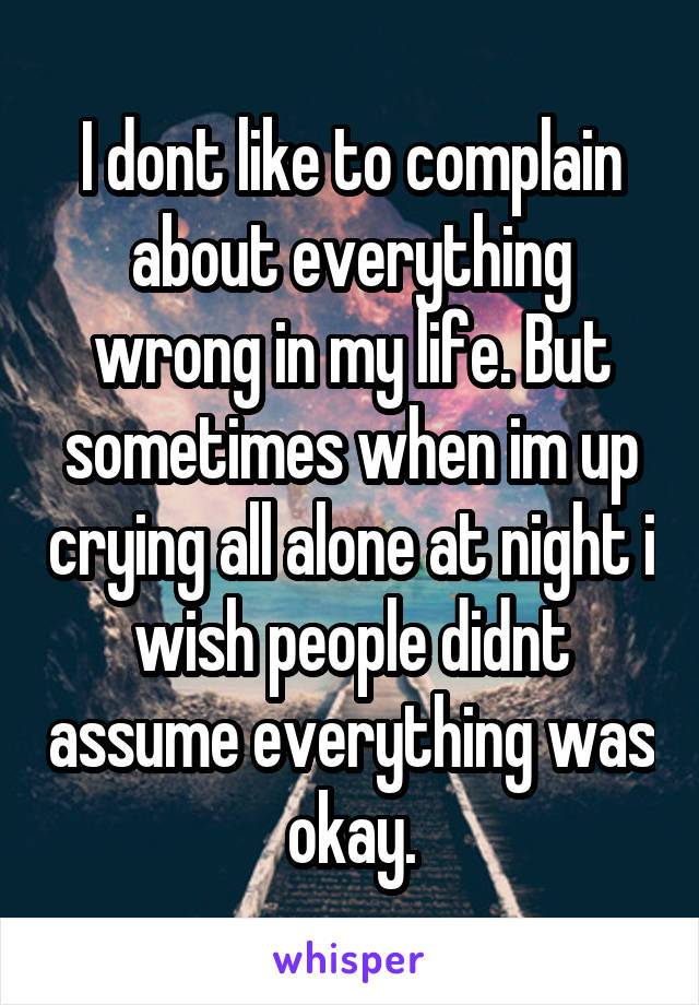 I dont like to complain about everything wrong in my life. But sometimes when im up crying all alone at night i wish people didnt assume everything was okay.