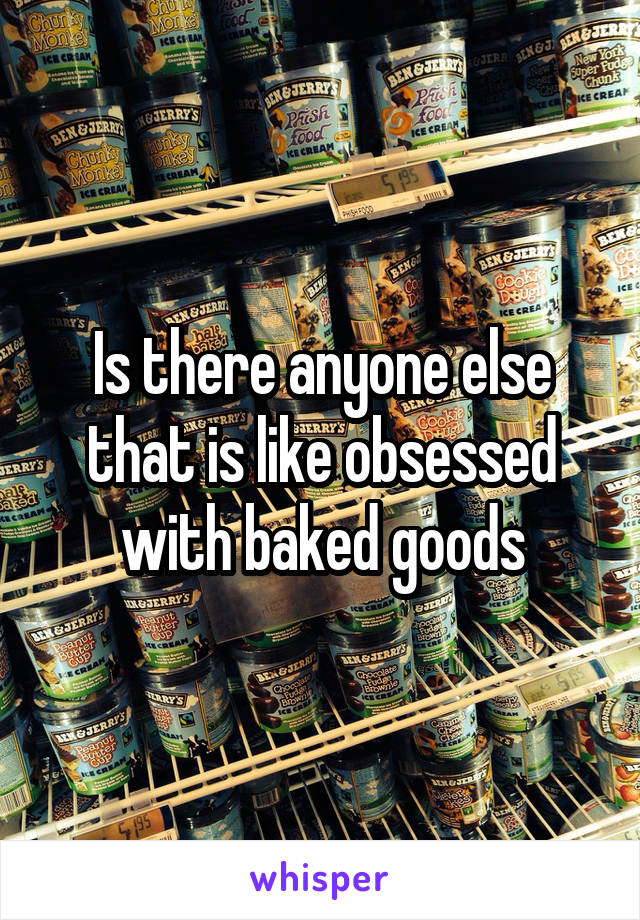 Is there anyone else that is like obsessed with baked goods
