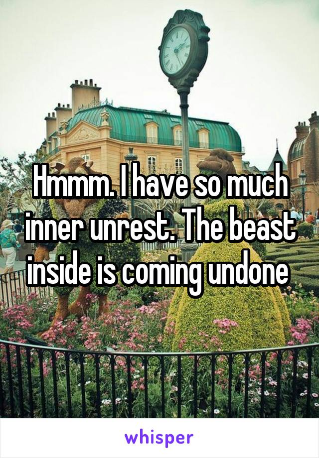 Hmmm. I have so much inner unrest. The beast inside is coming undone