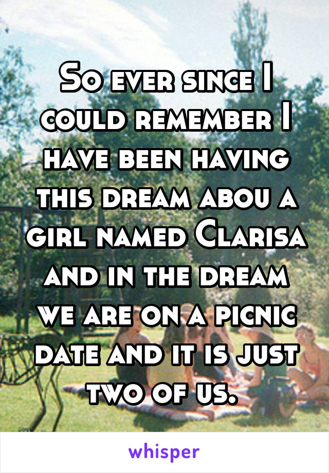 So ever since I could remember I have been having this dream abou a girl named Clarisa and in the dream we are on a picnic date and it is just two of us.
