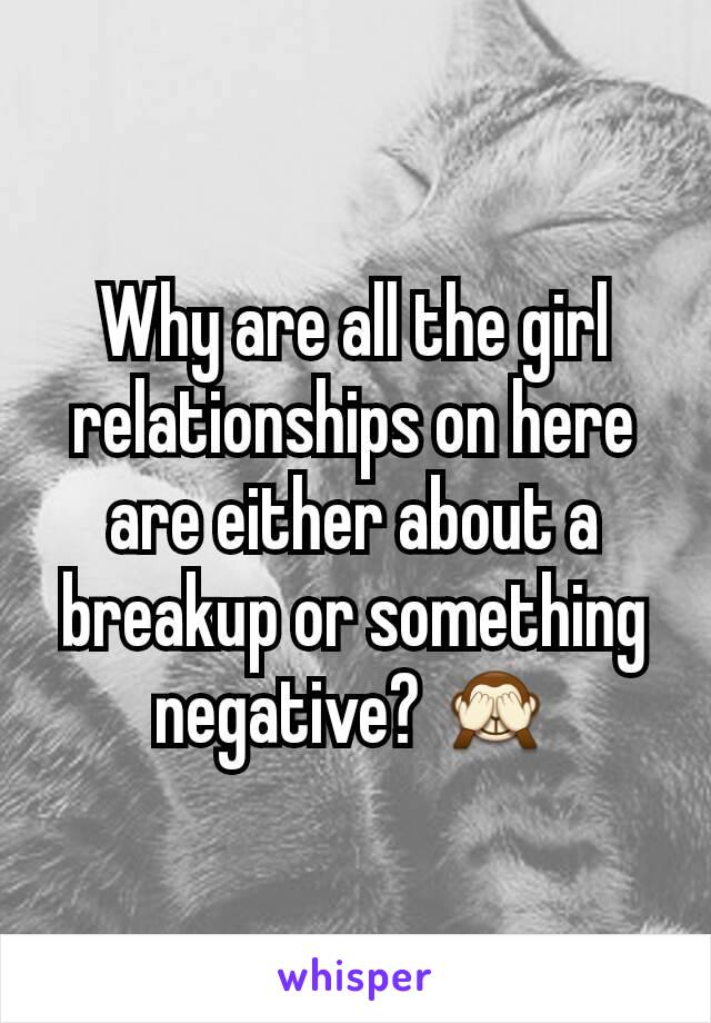 Why are all the girl relationships on here are either about a breakup or something negative? 🙈