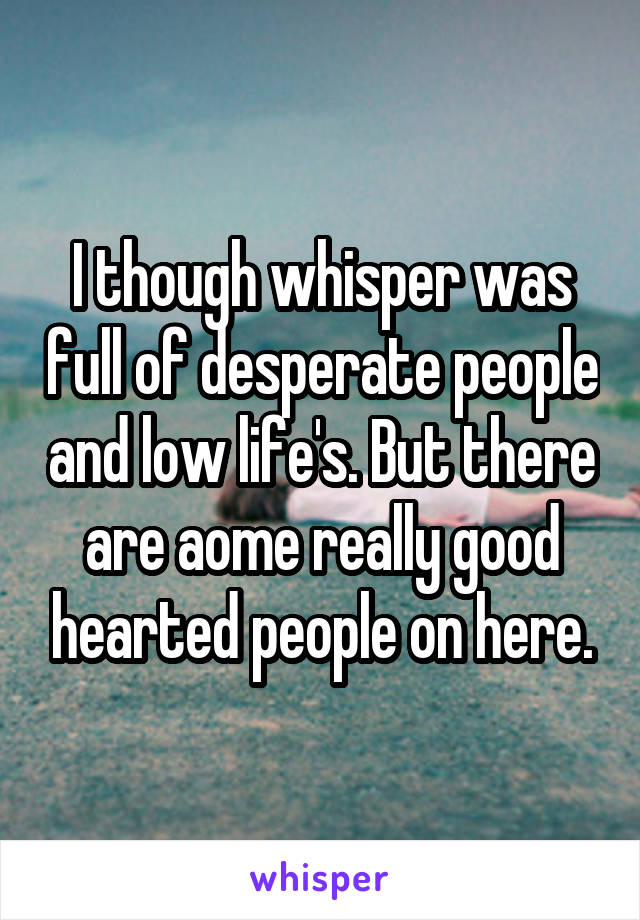 I though whisper was full of desperate people and low life's. But there are aome really good hearted people on here.