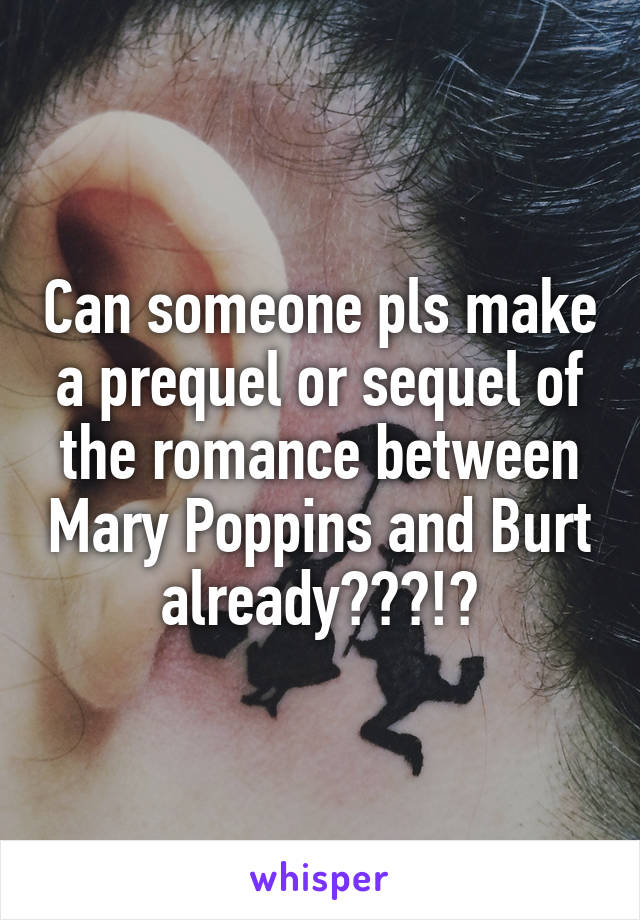 Can someone pls make a prequel or sequel of the romance between Mary Poppins and Burt already???!?