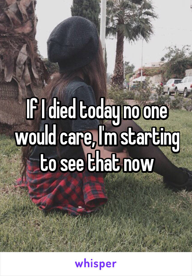 If I died today no one would care, I'm starting to see that now