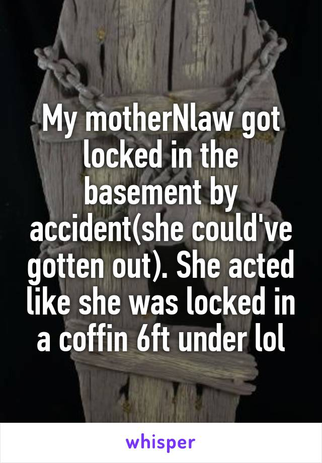 My motherNlaw got locked in the basement by accident(she could've gotten out). She acted like she was locked in a coffin 6ft under lol