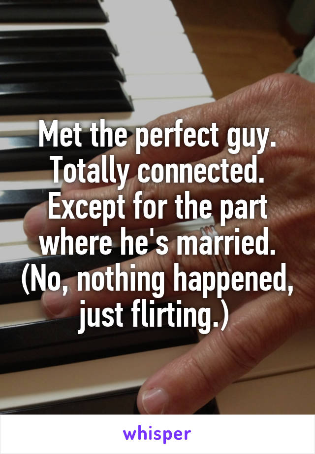 Met the perfect guy. Totally connected. Except for the part where he's married. (No, nothing happened, just flirting.)