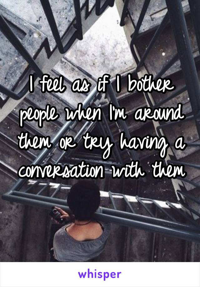 I feel as if I bother people when I'm around them or try having a conversation with them