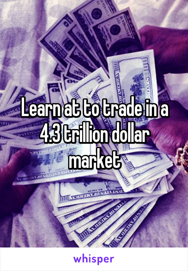 Learn at to trade in a 4.3 trillion dollar market