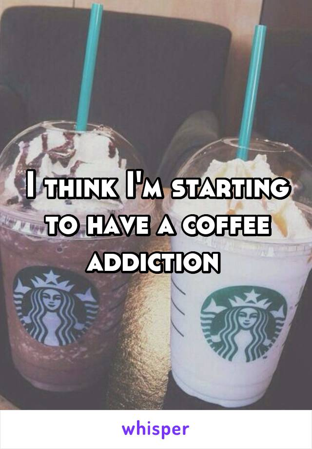 I think I'm starting to have a coffee addiction
