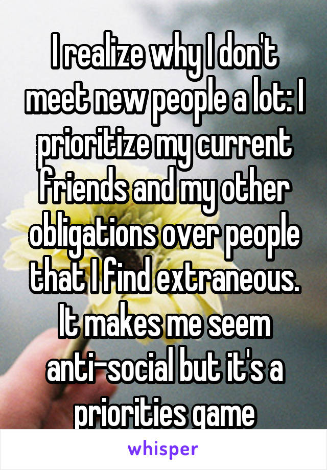 I realize why I don't meet new people a lot: I prioritize my current friends and my other obligations over people that I find extraneous. It makes me seem anti-social but it's a priorities game