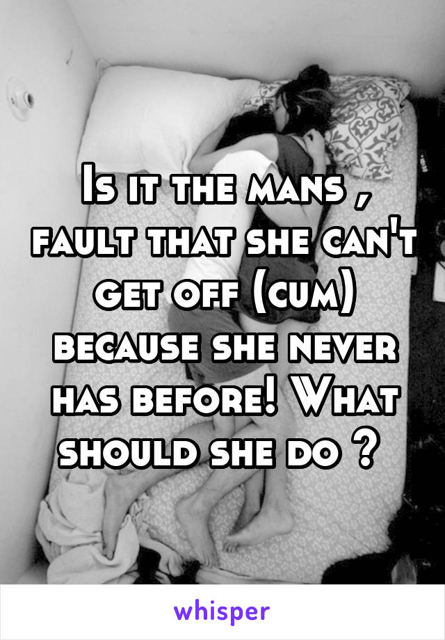 Is it the mans , fault that she can't get off (cum) because she never has before! What should she do ?