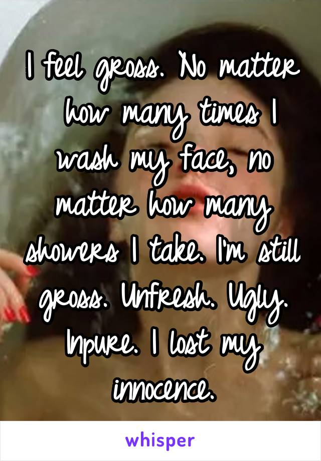 I feel gross. No matter  how many times I wash my face, no matter how many showers I take. I'm still gross. Unfresh. Ugly. Inpure. I lost my innocence.