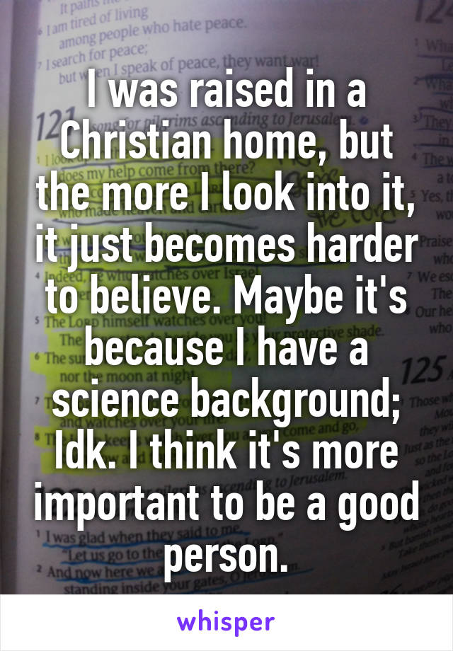 I was raised in a Christian home, but the more I look into it, it just becomes harder to believe. Maybe it's because I have a science background; Idk. I think it's more important to be a good person.