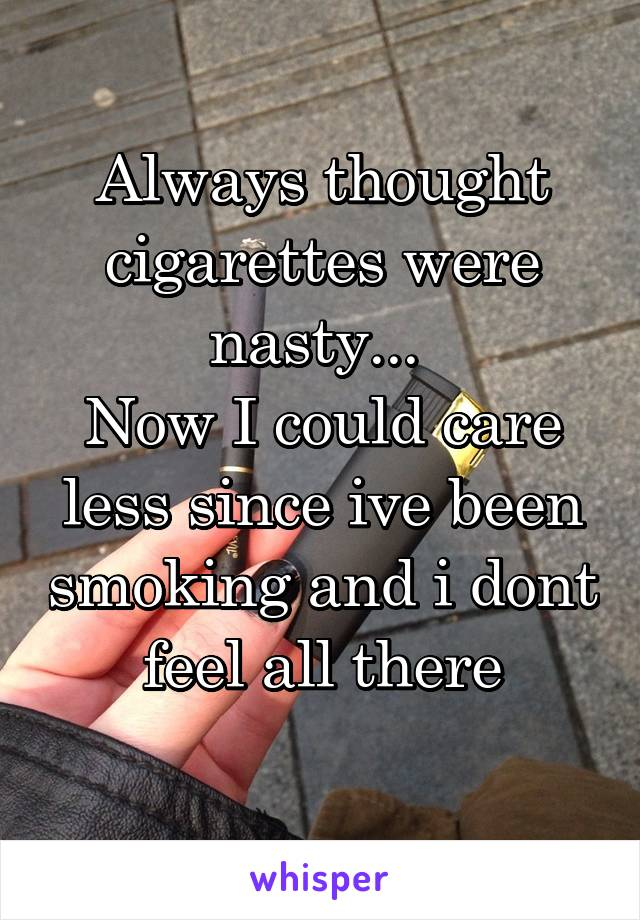 Always thought cigarettes were nasty...  Now I could care less since ive been smoking and i dont feel all there
