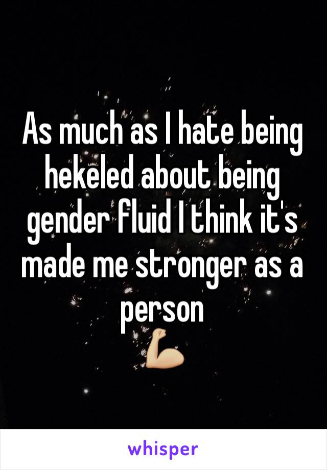 As much as I hate being hekeled about being gender fluid I think it's made me stronger as a person  💪🏼